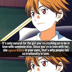 """""""It's only natural for the girl you're crushing on to be in love with someone else. Since you're in love with her, she sparkles in your eyes, that's why people fall so irrationally in love"""""""