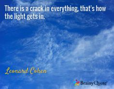 There is a crack in everything, that's how the light gets in. / Leonard Cohen