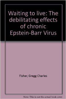 Waiting to Live: The Debilitating Effects of Chronic Epstein-Barr Virus: Gregg Charles Fisher, MD Stephen E. Straus, MD James M. Oleske, Car...