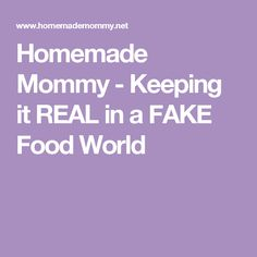 Homemade Mommy - Keeping it REAL in a FAKE Food World