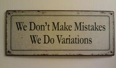 We don't make mistakes. We do variations.