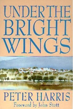"""""""Under the Bright Wings"""" by Peter Harris (foreword by John Stott) • Peter recounts in the first person the story of the first ten years of A Rocha"""