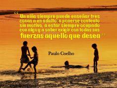 """""""Un niño siempre puede enseñar tres cosas a un adulto: a ponerse contento sin motivo, a estar siempre ocupado con algo y a saber exigir con todas sus fuerzas aquello que desea"""". #PauloCoelho #Frases @candidman"""