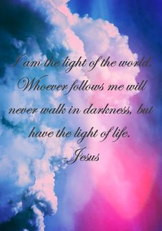 "When Jesus spoke again to the people, he said, ""I am the light of the world. Whoever follows me will never walk in darkness, but will have the light of life."" John 8:12"