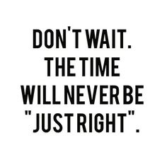 """Don't wait. The time will never ne """"just right""""."""