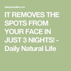 IT REMOVES THE SPOTS FROM YOUR FACE IN JUST 3 NIGHTS! - Daily Natural Life