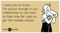 I want you to know I'm secure enough in our relationship to not have to hide how fat I plan to get this holiday season.