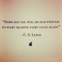 Someday you will be old enough to start reading fairy tales again.