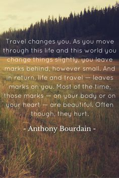 Travel changes you. As you move through this life and this world you change things slightly, you leave marks behind, however small. And in return, life and travel — leaves marks on you. Most of the time, those marks — on your body or on your heart — are beautiful. Often though, they hurt. - Anthony Bourdain Feeling Sad, How Are You Feeling, You Changed Quotes, Safe Investments, Sell My House, Follow Your Heart, Steve Jobs, Travel Quotes, Be Yourself Quotes