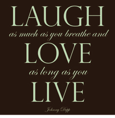 """""""Laugh as much as you breathe and love as long as you live."""" -Johnny Depp"""
