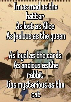 I'm as crazy as the Hatter As lost as Alice As jealous as the Queen As loyal as the cards As worried as the hare and as mysterious as the cat - Whisper App - # Quotes To Live By, Me Quotes, Funny Quotes, Alice Quotes, Witty Quotes, People Quotes, Book Quotes, The Words, Go Ask Alice