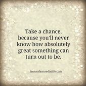 Take a chance, because youll never know how absolutely great something can turn out to be.