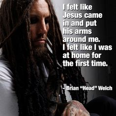 """I felt like Jesus came in and put his arms around me. I felt like I was at home for the first time."" -Brian Welch"