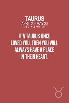 If a Taurus once loved you, then you will always have a place in their heart