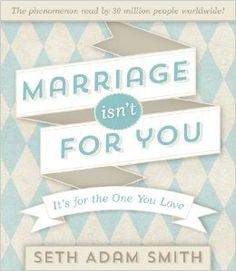 Marriage Isn't For You | Seth Adam Smith