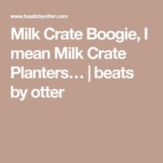 Milk Crate Boogie, I mean Milk Crate Planters…   beats by otter
