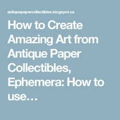 How to Create Amazing Art from Antique Paper Collectibles, Ephemera: How to use…