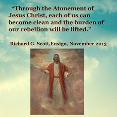 """Through the Atonement of Jesus Christ, each of us can become clean and the burden of our rebellion will be lifted.""   ~Richard G. Scott"