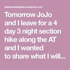 Tomorrow JoJo andI leave for a 4 day 3 night section hike along the AT and I wanted tosharewhat I will be taking along with me to eat. I plan on eating a big breakfast tomorrow AM before I drive to the trail head. Tues Lunch: Blueberry Cliff Bar Tues Dinner: Tortilla with Peanut Butter…