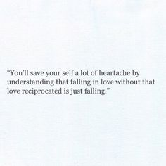 Don't fall into some feelings unless you know for a fact that those same feelings will be returned just the same.