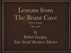 COMING SOON!    Lessons from The Brant Cave, by Robert Lavigne, Your Social Business Mentor.    Volume Two in The Brant Cave series features insights from SocialBusinessMentor.com