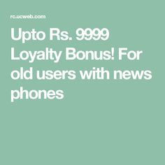 Upto Rs. 9999 Loyalty Bonus! For old users with news phones