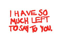I have so much left to say to you