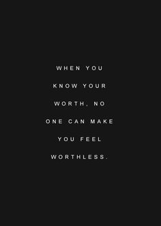 when you know your worth, no one can make you feel worthless