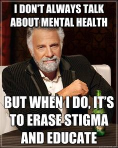 i dont always talk about mental health but when i do its  - The Most Interesting Man In The World