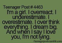 I'm a girl. I overreact. I underestimate. I overestimate. I over think everything. I dream big. And when I say I love you, I'm not lying.