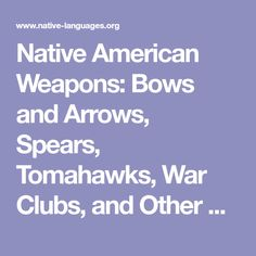 Native American Weapons: Bows and Arrows, Spears, Tomahawks, War Clubs, and Other American Indian Weaponry