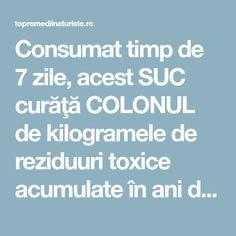 Consumat timp de 7 zile, acest SUC curăţă COLONUL de kilogramele de reziduuri toxice acumulate în ani de zile - Top Remedii Naturiste Detox Drinks, Alter, Good To Know, Health, Medicine, Pharmacy, Health Care, Salud