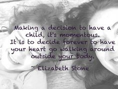 maing a decision to have a child, it& momentous. it is to decide forever to have your heart go walking around outside your body - elizabeth stone. Body Changes When Pregnant With A Boy Mothers Day Quotes, Mothers Love, Happy Mothers Day, I Love My Daughter, My Beautiful Daughter, My Love, Cool Words, Wise Words, Favorite Quotes