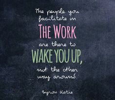 The people you facilitate in The Work are there to wake you up, not the other way around.