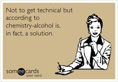Free and Funny Encouragement Ecard: Not to get technical but according to chemistry-alcohol is, in fact, a solution. Create and send your own custom Encouragement ecard. Haha Funny, Hilarious, Funny Stuff, Random Stuff, Just For Laughs, Just For You, E Cards, Laugh Out Loud, I Laughed