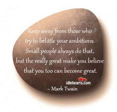 """""""Keep away from those who try to belittle your ambitions. Small people always do that, but the really great make you believe that you too can become great."""" ~ Mark Twain"""
