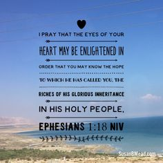 I pray that the eyes of your heart may be enlightened in order that you may know the hope to which he has called you, the riches of his glorious inheritance in his holy people, Ephesians 1:18 NIV #pray #heart