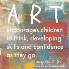 """The Arts encourage children to think, developing skills and confidence as they go.""  #MaryAnnKohl"