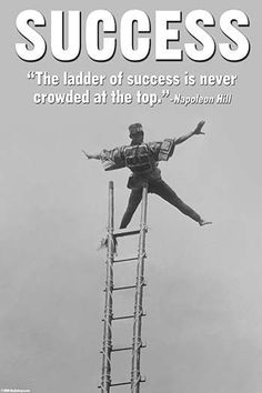 The ladder of success is never crowded at the top. Napoleon Hill.