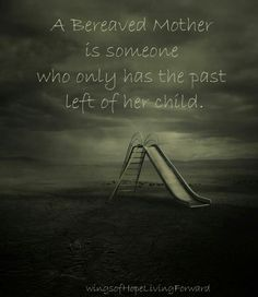 A bereaved mother is someone who only has the past left of her child.