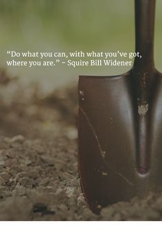 """""""Do what you can, with what you've got, where you are."""" - Squire Bill Widener"""