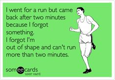 Funny Sports Ecard: I went for a run but came back after two minutes because I forgot something. I forgot I'm out of shape and can't run more than two minutes.