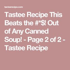 Tastee Recipe This Beats the #*$! Out of Any Canned Soup! - Page 2 of 2 - Tastee Recipe