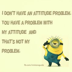 Despicable-me-minions. Attitude problem.  See my Minions pins https://www.pinterest.com/search/my_pins/?q=minions