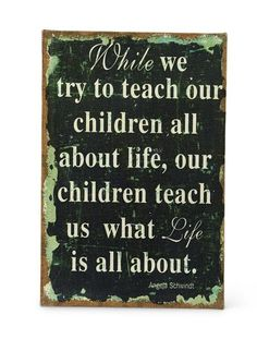"While we try to teach our children all about life, our children teach us what life is all about  Measures   24""H x 16""W x 1""D  $ 24.95"