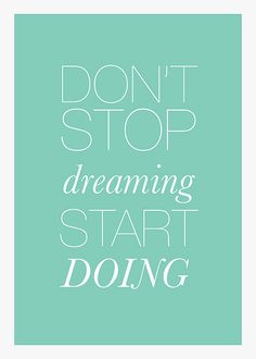 don't stop dreaming start doing