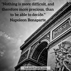 """Nothing is more difficult, and therefore more precious,  than to be able to decide.""  Napoleon Bonaparte"