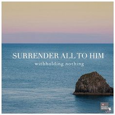 Surrender all to Him...withholding nothing.