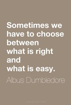 """""""Sometimes we have to choose between what is right and what is easy.""""  ― Albus Dumbledore"""