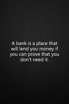 a bank is a place that will lend you money if you can prove that you don't need it